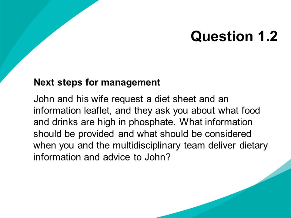 Question 1.2 Next steps for management John and his wife request a diet sheet and an information leaflet, and they ask you about what food and drinks