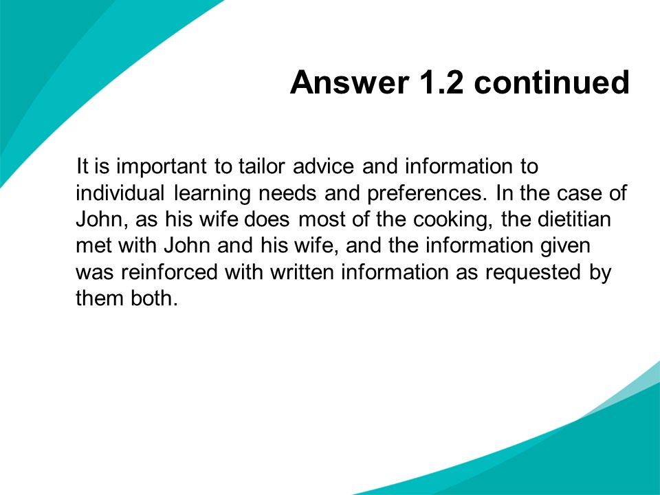 Answer 1.2 continued It is important to tailor advice and information to individual learning needs and preferences. In the case of John, as his wife d