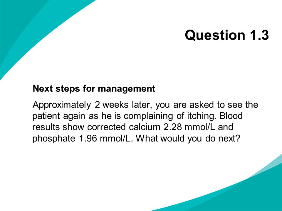 Question 1.3 Next steps for management Approximately 2 weeks later, you are asked to see the patient again as he is complaining of itching. Blood resu