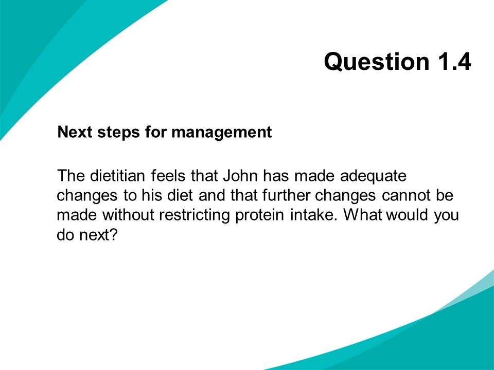 Question 1.4 Next steps for management The dietitian feels that John has made adequate changes to his diet and that further changes cannot be made wit