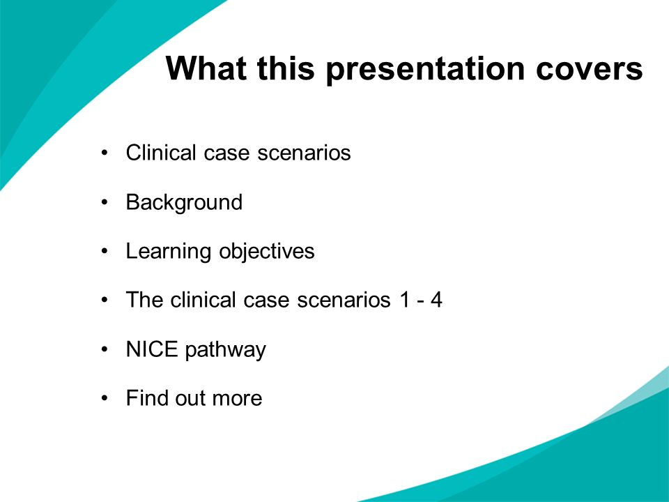 What this presentation covers Clinical case scenarios Background Learning objectives The clinical case scenarios 1 - 4 NICE pathway Find out more