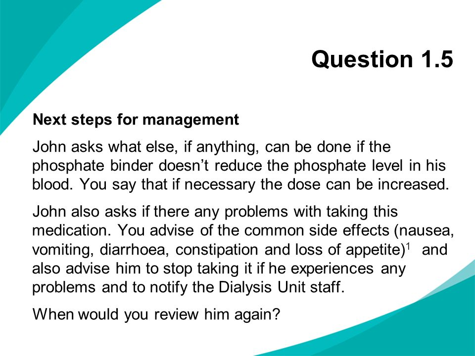 Question 1.5 Next steps for management John asks what else, if anything, can be done if the phosphate binder doesnt reduce the phosphate level in his