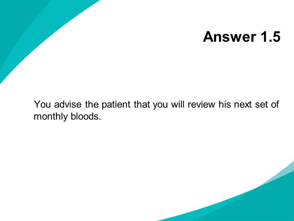 Answer 1.5 You advise the patient that you will review his next set of monthly bloods.