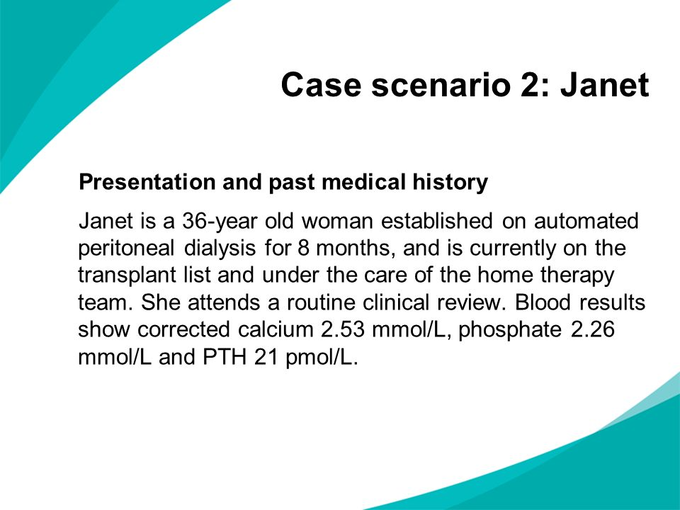 Case scenario 2: Janet Presentation and past medical history Janet is a 36-year old woman established on automated peritoneal dialysis for 8 months, a