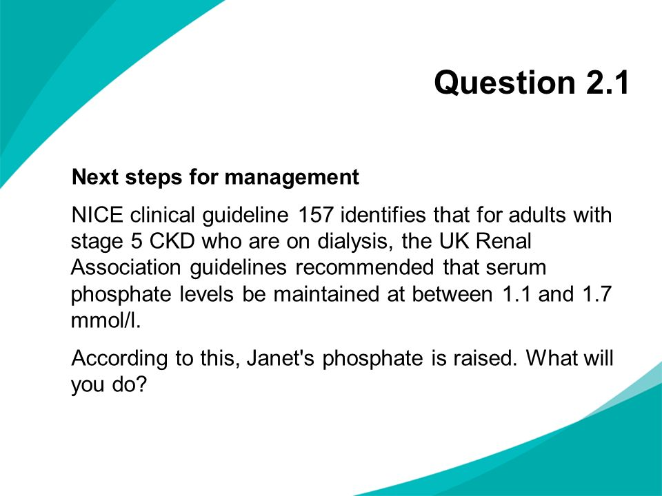 Question 2.1 Next steps for management NICE clinical guideline 157 identifies that for adults with stage 5 CKD who are on dialysis, the UK Renal Assoc