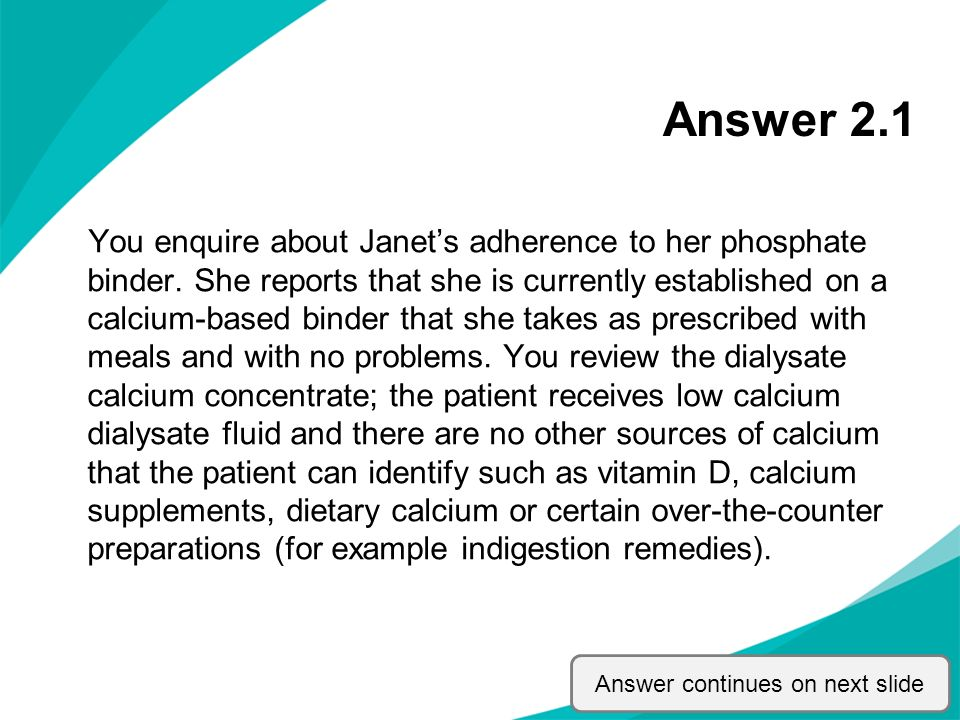 Answer 2.1 You enquire about Janets adherence to her phosphate binder. She reports that she is currently established on a calcium-based binder that sh
