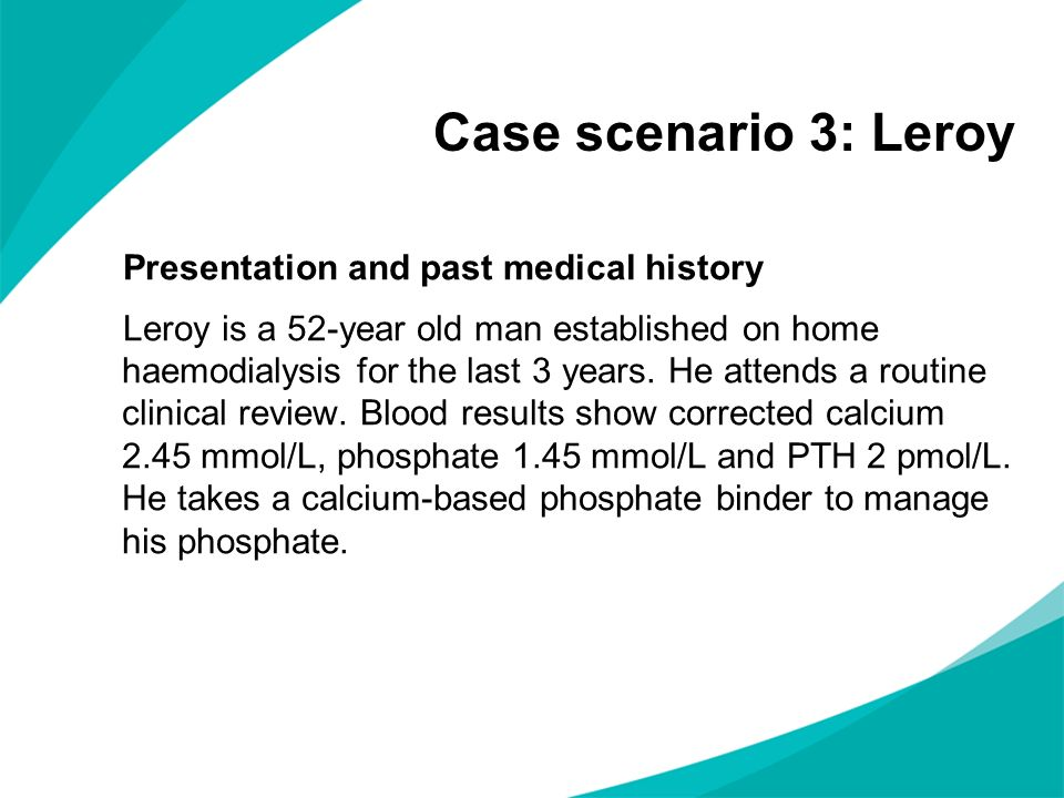 Case scenario 3: Leroy Presentation and past medical history Leroy is a 52-year old man established on home haemodialysis for the last 3 years. He att