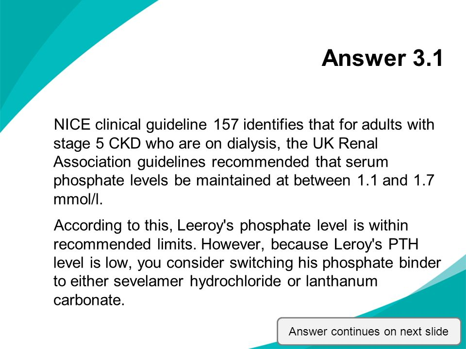 Answer 3.1 NICE clinical guideline 157 identifies that for adults with stage 5 CKD who are on dialysis, the UK Renal Association guidelines recommende