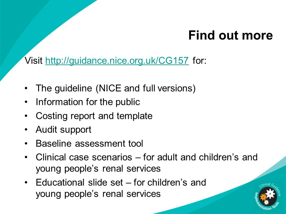 Find out more Visit http://guidance.nice.org.uk/CG157 for:http://guidance.nice.org.uk/CG157 The guideline (NICE and full versions) Information for the