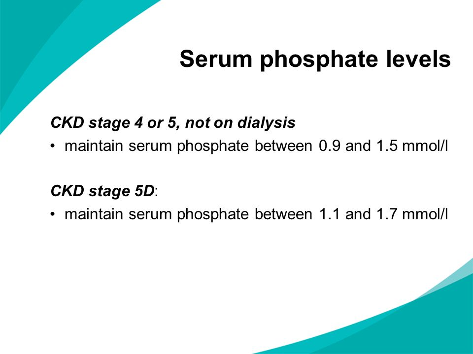 Answer 1.3 NICE clinical guideline 157 identifies that for adults with stage 5 CKD who are on dialysis, the UK Renal Association guidelines recommended that serum phosphate levels be maintained at between 1.1 and 1.7 mmol/l.
