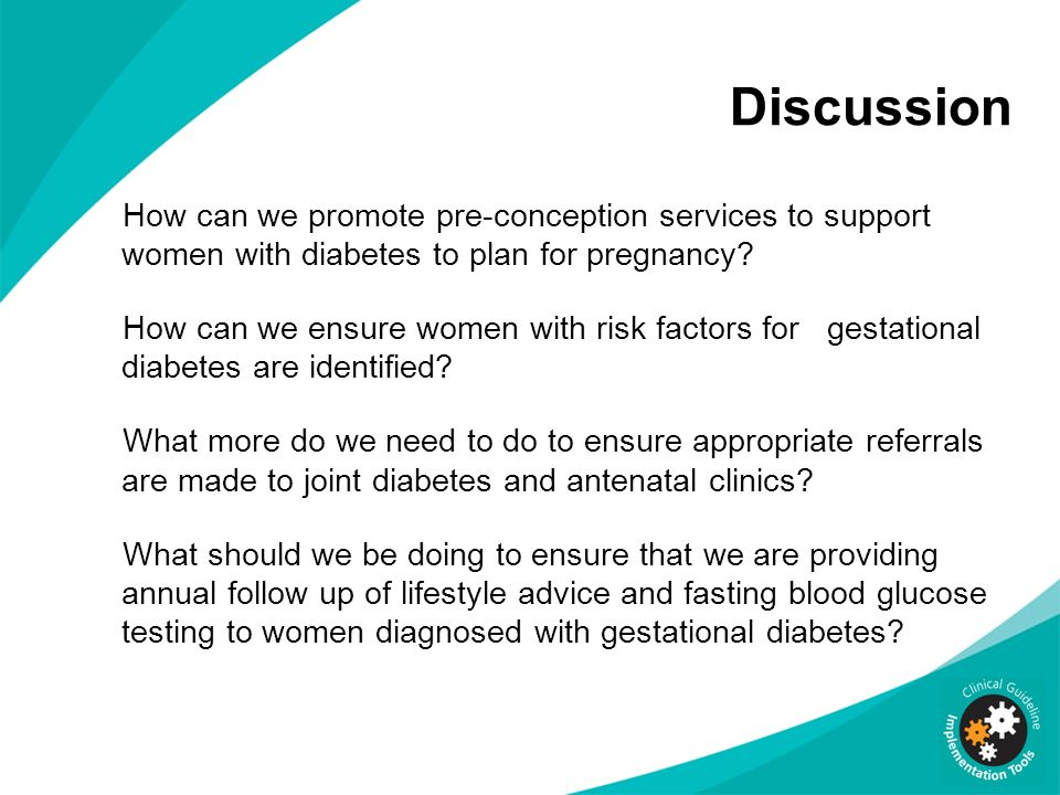 Discussion How can we promote pre-conception services to support women with diabetes to plan for pregnancy? How can we ensure women with risk factors