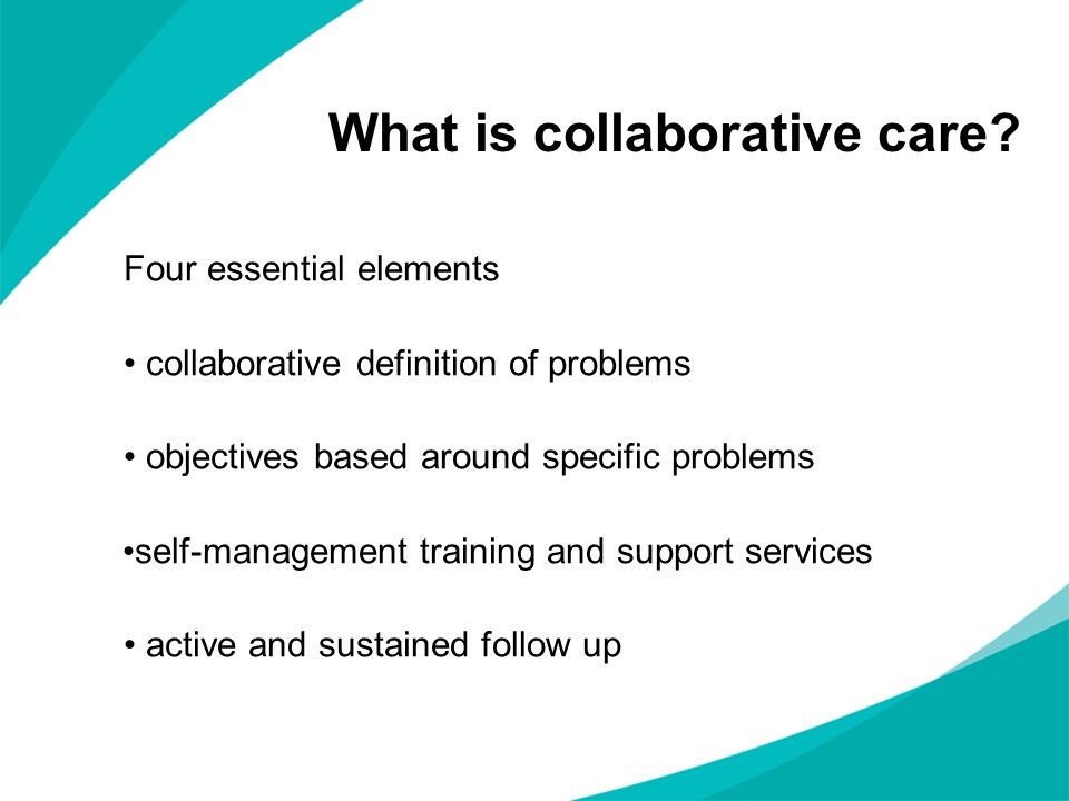 What is collaborative care? Four essential elements collaborative definition of problems objectives based around specific problems self-management tra