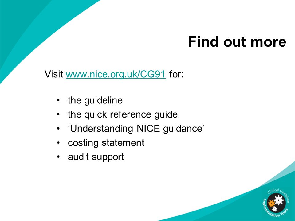 Visit www.nice.org.uk/CG91 for:www.nice.org.uk/CG91 the guideline the quick reference guide Understanding NICE guidance costing statement audit suppor
