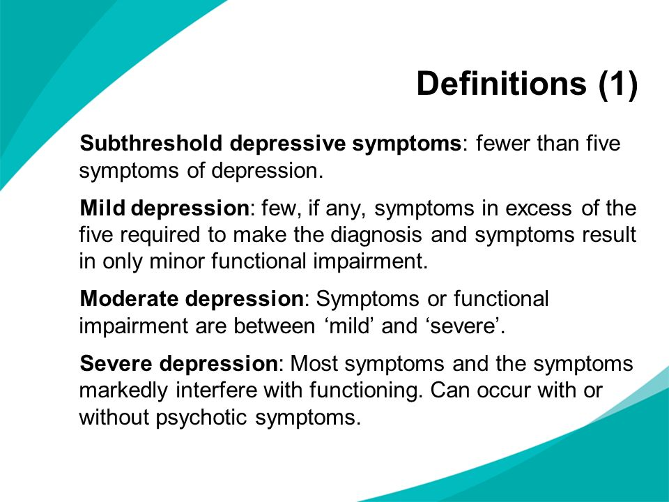 Subthreshold depressive symptoms: fewer than five symptoms of depression. Mild depression: few, if any, symptoms in excess of the five required to mak