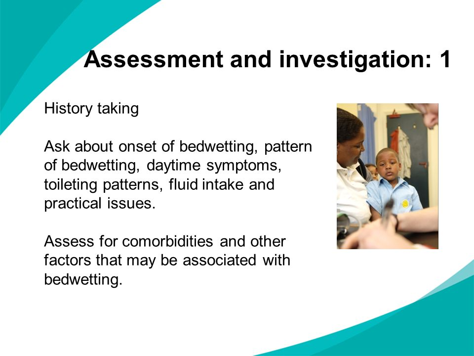 Assessment and investigation: 1 History taking Ask about onset of bedwetting, pattern of bedwetting, daytime symptoms, toileting patterns, fluid intak