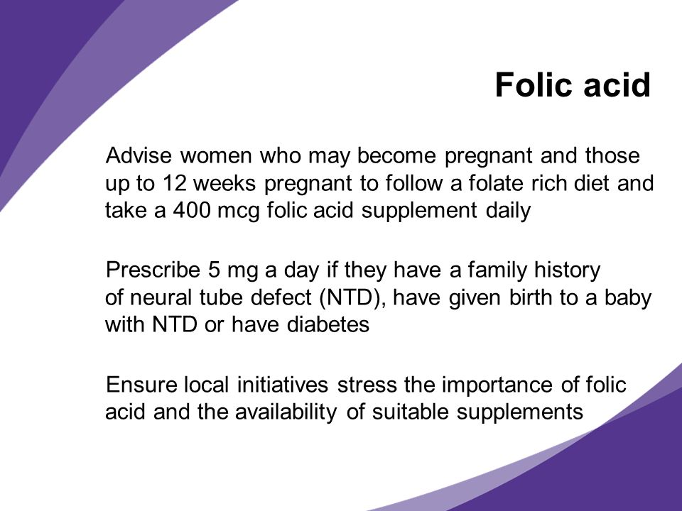 Folic acid Advise women who may become pregnant and those up to 12 weeks pregnant to follow a folate rich diet and take a 400 mcg folic acid supplemen