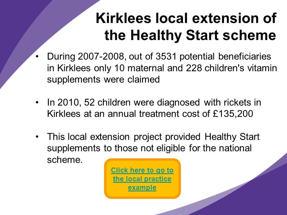 Kirklees local extension of the Healthy Start scheme During 2007-2008, out of 3531 potential beneficiaries in Kirklees only 10 maternal and 228 childr