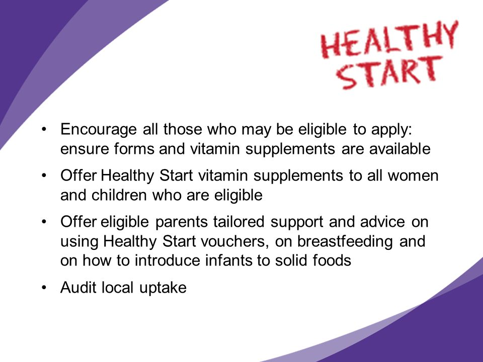 Encourage all those who may be eligible to apply: ensure forms and vitamin supplements are available Offer Healthy Start vitamin supplements to all wo