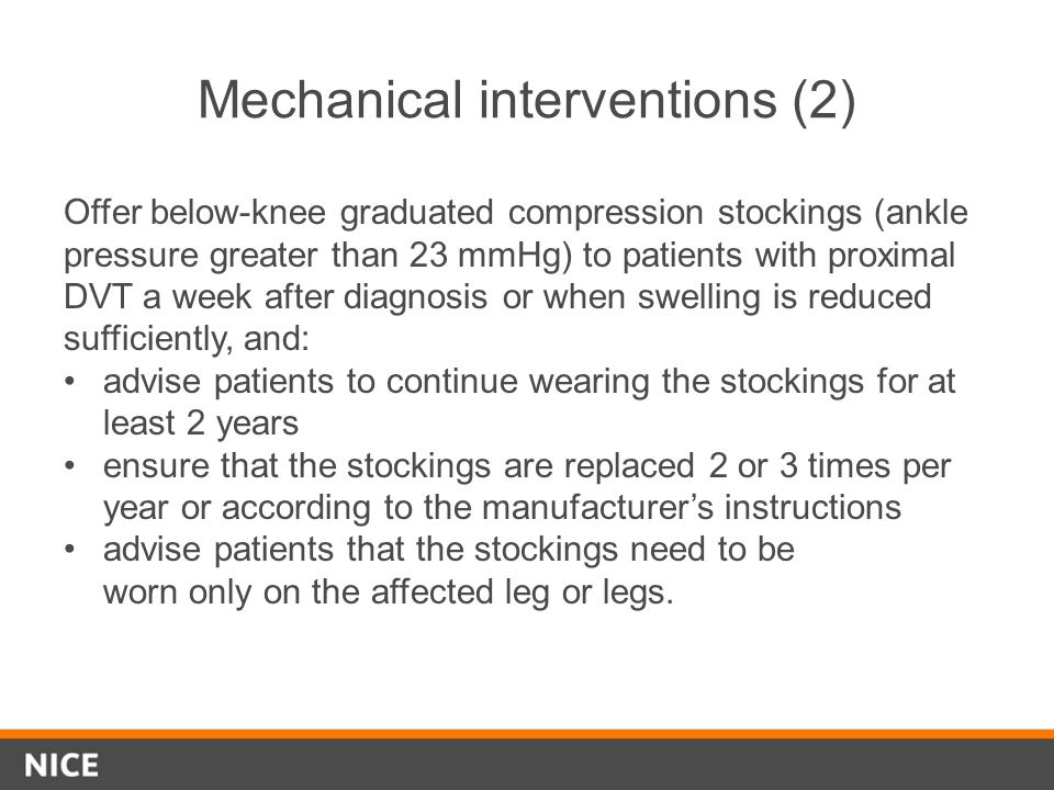 Mechanical interventions (2) Offer below-knee graduated compression stockings (ankle pressure greater than 23 mmHg) to patients with proximal DVT a we