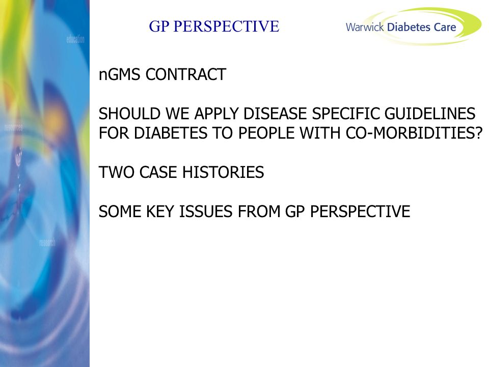 GP PERSPECTIVE nGMS CONTRACT SHOULD WE APPLY DISEASE SPECIFIC GUIDELINES FOR DIABETES TO PEOPLE WITH CO-MORBIDITIES? TWO CASE HISTORIES SOME KEY ISSUE