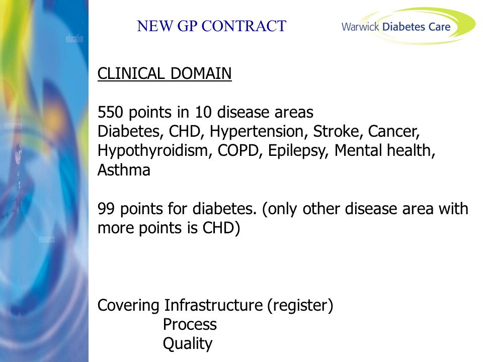 NEW GP CONTRACT CLINICAL DOMAIN 550 points in 10 disease areas Diabetes, CHD, Hypertension, Stroke, Cancer, Hypothyroidism, COPD, Epilepsy, Mental hea