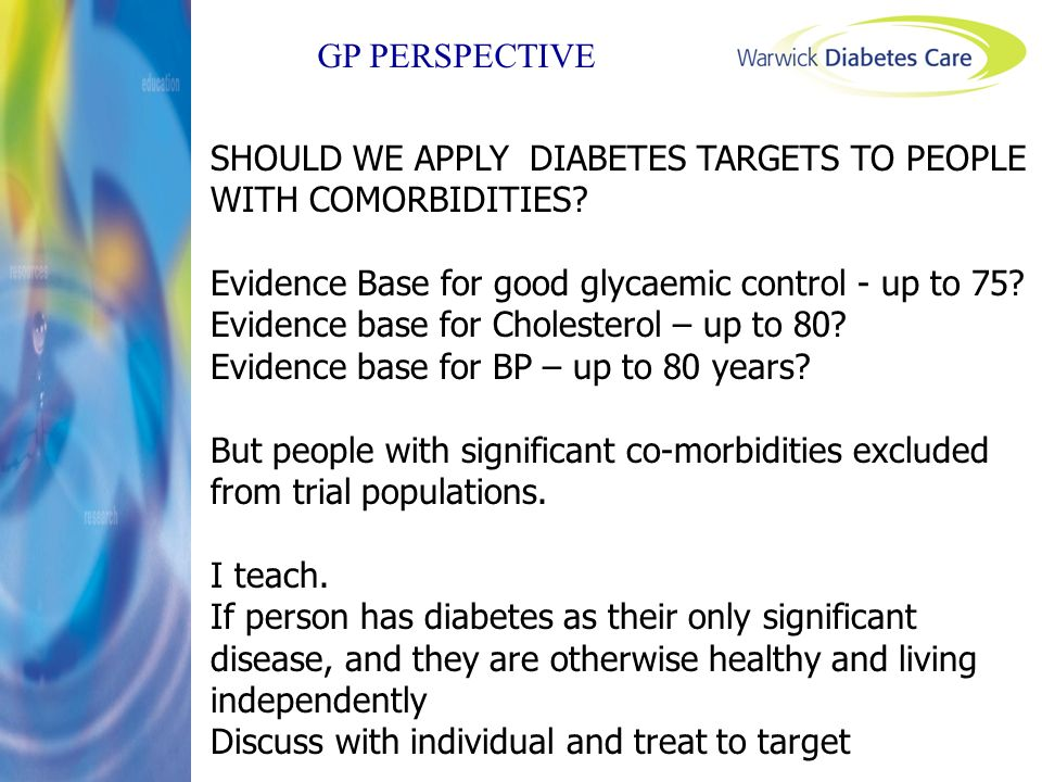 GP PERSPECTIVE SHOULD WE APPLY DIABETES TARGETS TO PEOPLE WITH COMORBIDITIES? Evidence Base for good glycaemic control - up to 75? Evidence base for C