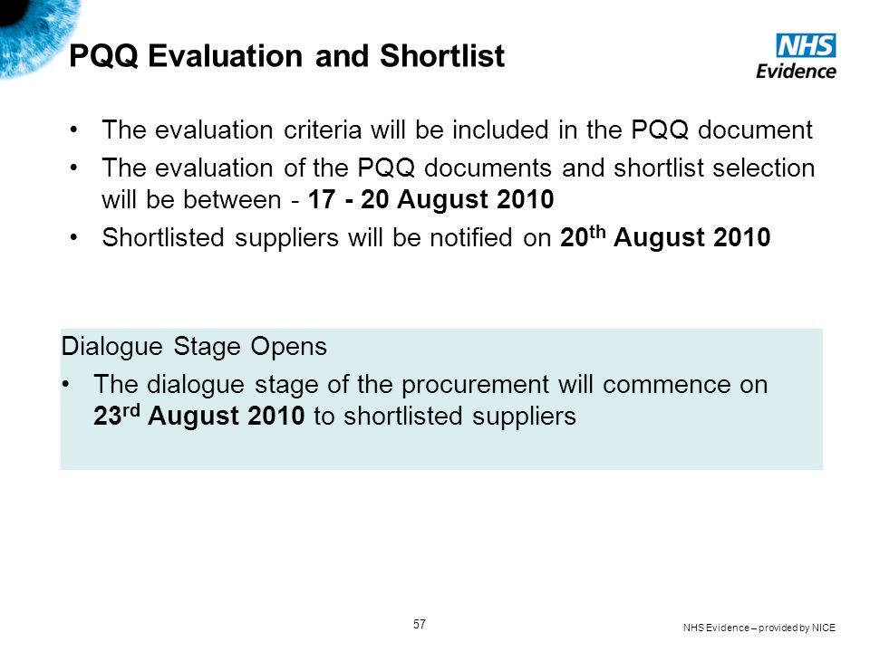 NHS Evidence – provided by NICE 57 PQQ Evaluation and Shortlist The evaluation criteria will be included in the PQQ document The evaluation of the PQQ