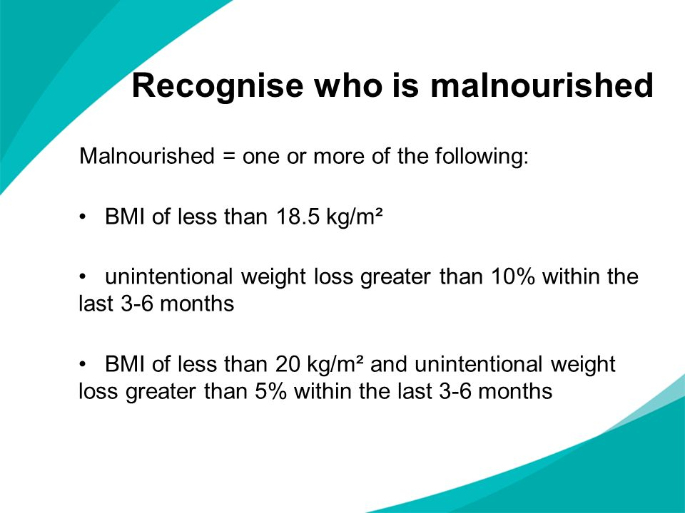 Recognise who is malnourished Malnourished = one or more of the following: BMI of less than 18.5 kg/m² unintentional weight loss greater than 10% with