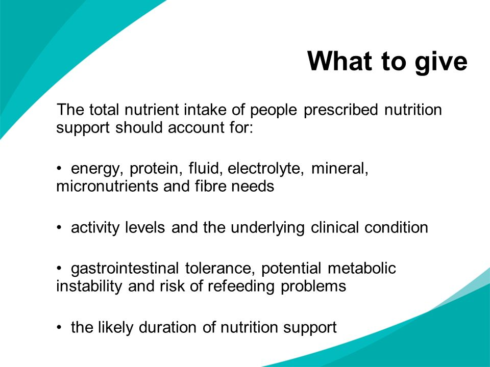 What to give The total nutrient intake of people prescribed nutrition support should account for: energy, protein, fluid, electrolyte, mineral, micron