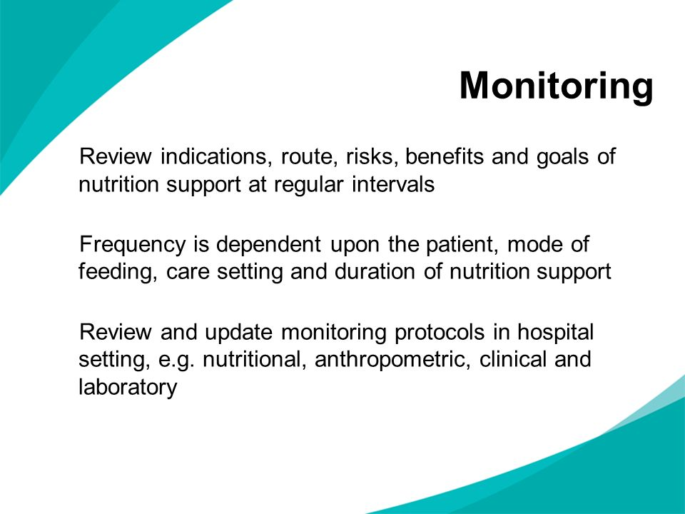 Monitoring Review indications, route, risks, benefits and goals of nutrition support at regular intervals Frequency is dependent upon the patient, mod