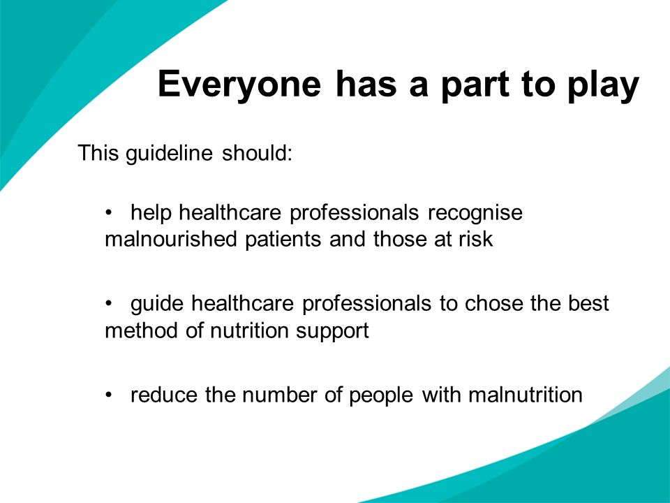 Everyone has a part to play This guideline should: help healthcare professionals recognise malnourished patients and those at risk guide healthcare pr