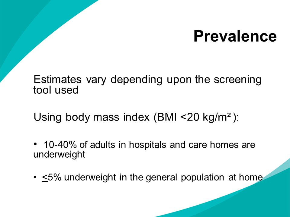 Prevalence Estimates vary depending upon the screening tool used Using body mass index (BMI <20 kg/m² ): 10-40% of adults in hospitals and care homes