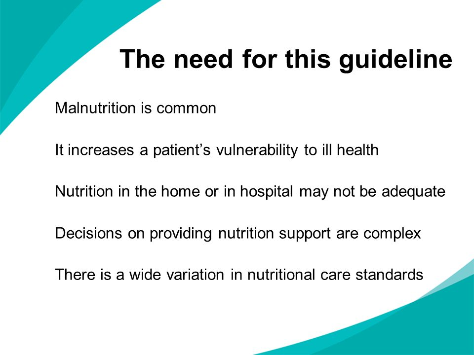 The need for this guideline Malnutrition is common It increases a patients vulnerability to ill health Nutrition in the home or in hospital may not be