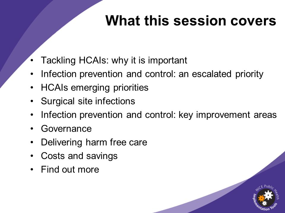 Tackling HCAIs: why it is important Infection prevention and control: an escalated priority HCAIs emerging priorities Surgical site infections Infection prevention and control: key improvement areas Governance Delivering harm free care Costs and savings Find out more What this session covers