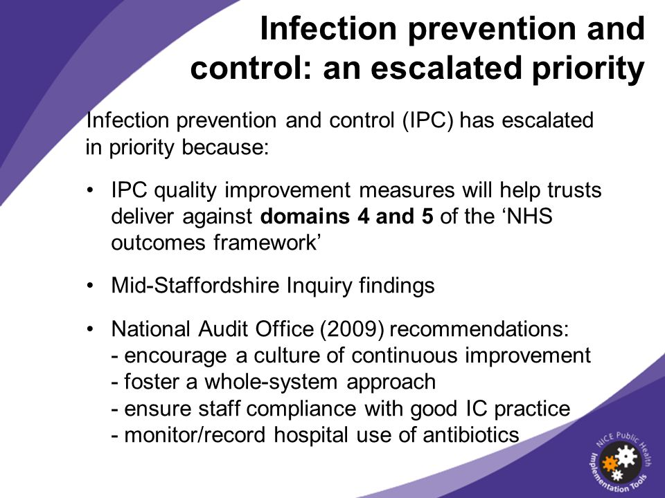 Infection prevention and control (IPC) has escalated in priority because: IPC quality improvement measures will help trusts deliver against domains 4 and 5 of the NHS outcomes framework Mid-Staffordshire Inquiry findings National Audit Office (2009) recommendations: - encourage a culture of continuous improvement - foster a whole-system approach - ensure staff compliance with good IC practice - monitor/record hospital use of antibiotics Infection prevention and control: an escalated priority