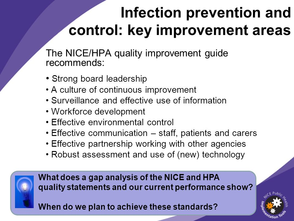 The NICE/HPA quality improvement guide recommends: Strong board leadership A culture of continuous improvement Surveillance and effective use of information Workforce development Effective environmental control Effective communication – staff, patients and carers Effective partnership working with other agencies Robust assessment and use of (new) technology Infection prevention and control: key improvement areas What does a gap analysis of the NICE and HPA quality statements and our current performance show.