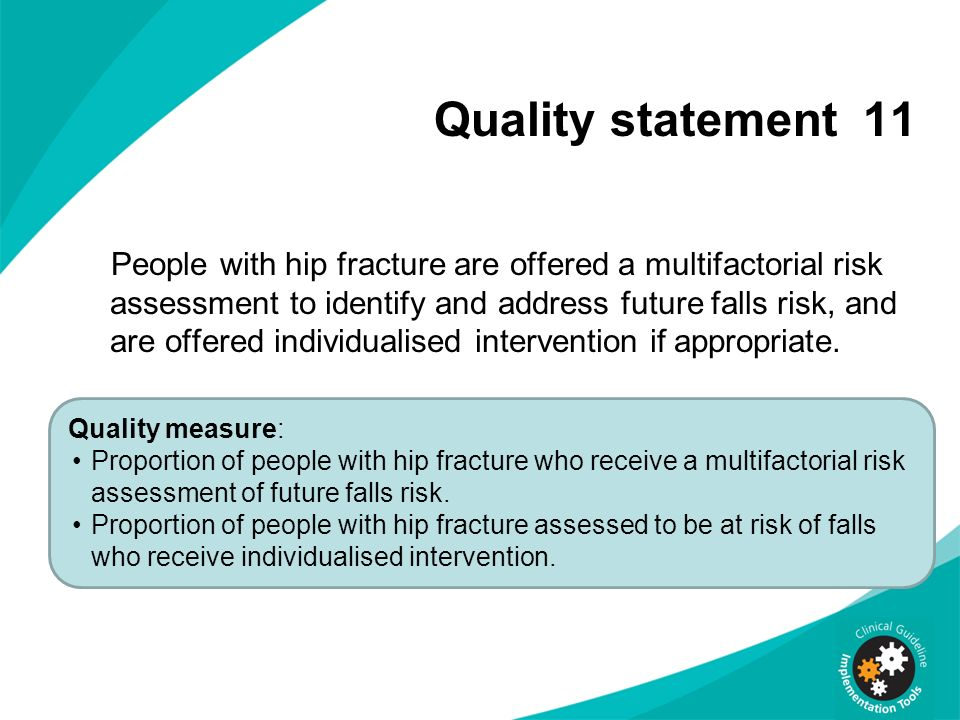 Quality statement 11 People with hip fracture are offered a multifactorial risk assessment to identify and address future falls risk, and are offered