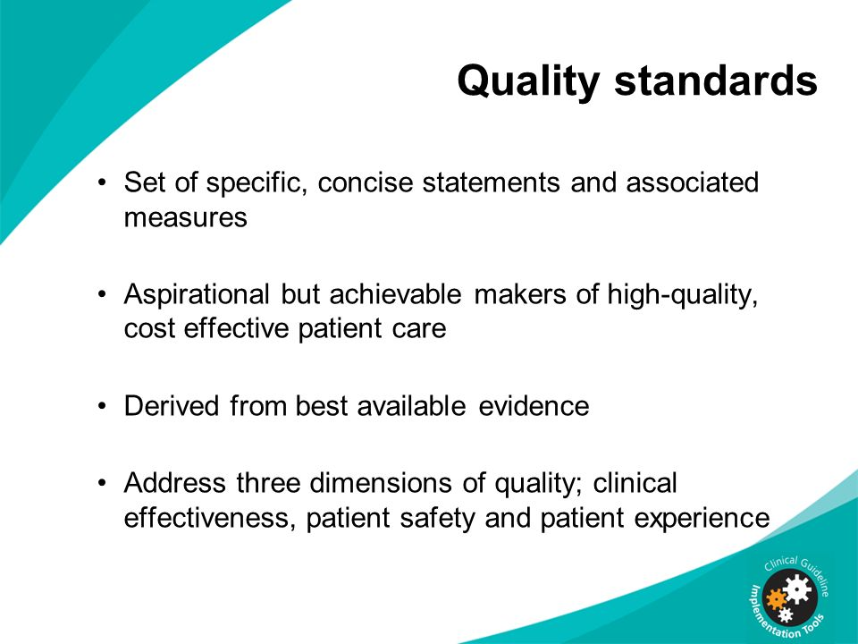 Quality standards Set of specific, concise statements and associated measures Aspirational but achievable makers of high-quality, cost effective patient care Derived from best available evidence Address three dimensions of quality; clinical effectiveness, patient safety and patient experience