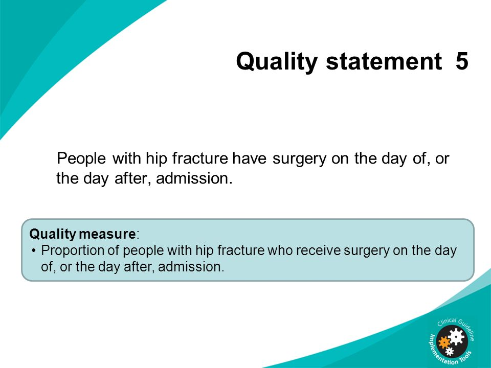 Quality statement 5 People with hip fracture have surgery on the day of, or the day after, admission.