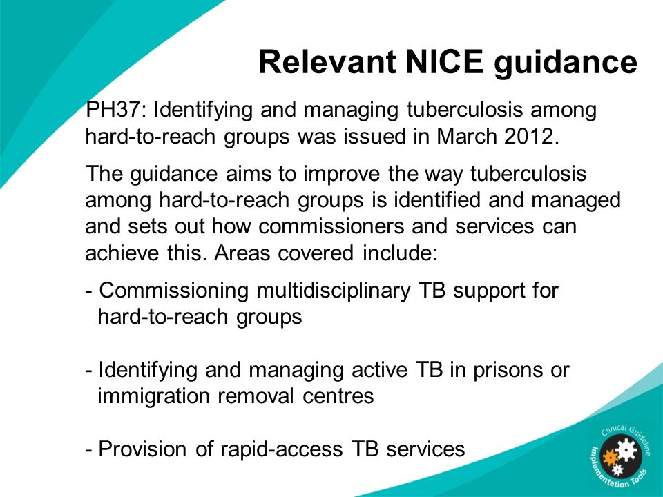 Relevant NICE guidance PH37: Identifying and managing tuberculosis among hard-to-reach groups was issued in March 2012. The guidance aims to improve t