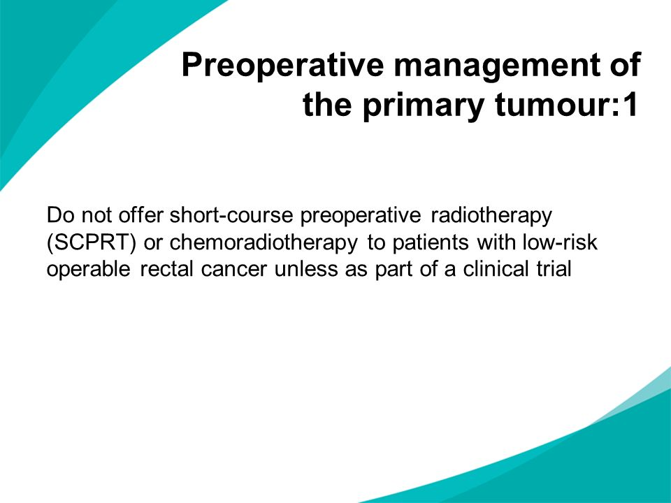 Do not offer short-course preoperative radiotherapy (SCPRT) or chemoradiotherapy to patients with low-risk operable rectal cancer unless as part of a