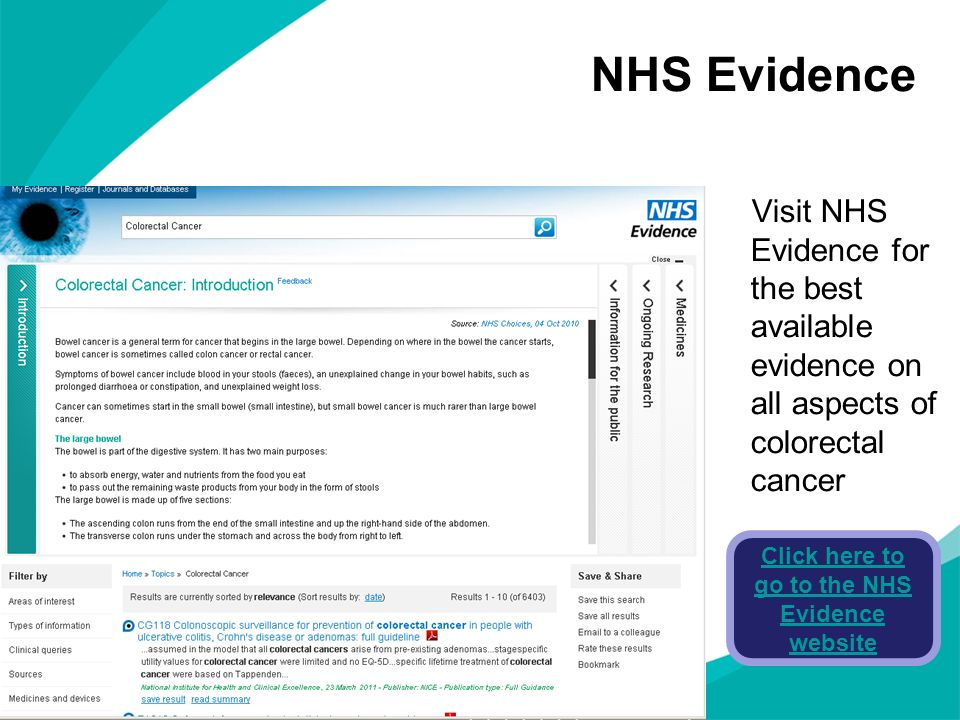 NHS Evidence Visit NHS Evidence for the best available evidence on all aspects of colorectal cancer Click here to go to the NHS Evidence website
