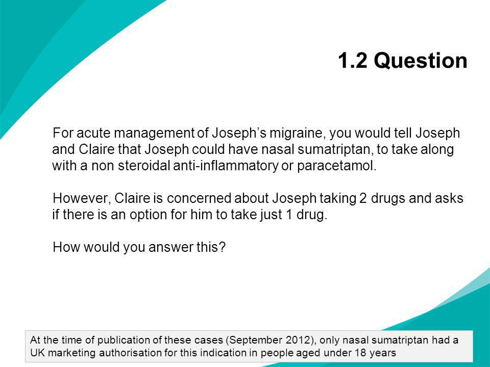 1.2 Question For acute management of Josephs migraine, you would tell Joseph and Claire that Joseph could have nasal sumatriptan, to take along with a