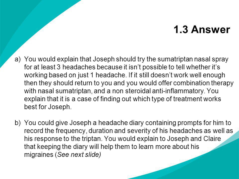 1.3 Answer a)You would explain that Joseph should try the sumatriptan nasal spray for at least 3 headaches because it isnt possible to tell whether it