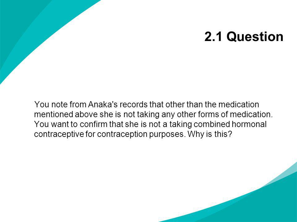 2.1 Question You note from Anaka's records that other than the medication mentioned above she is not taking any other forms of medication. You want to