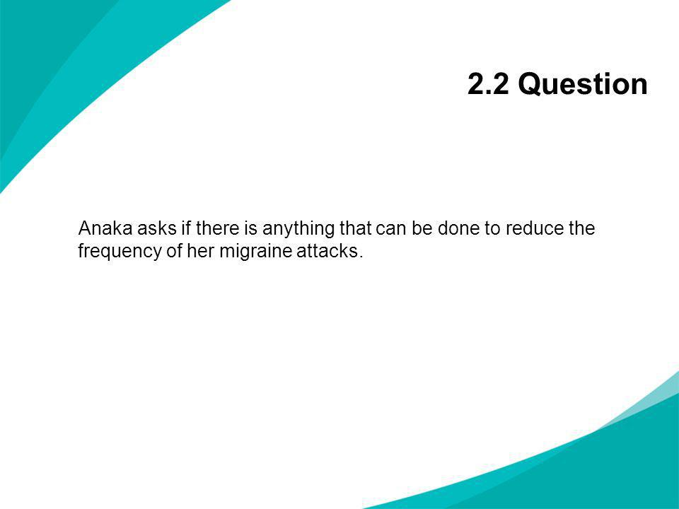 2.2 Question Anaka asks if there is anything that can be done to reduce the frequency of her migraine attacks.