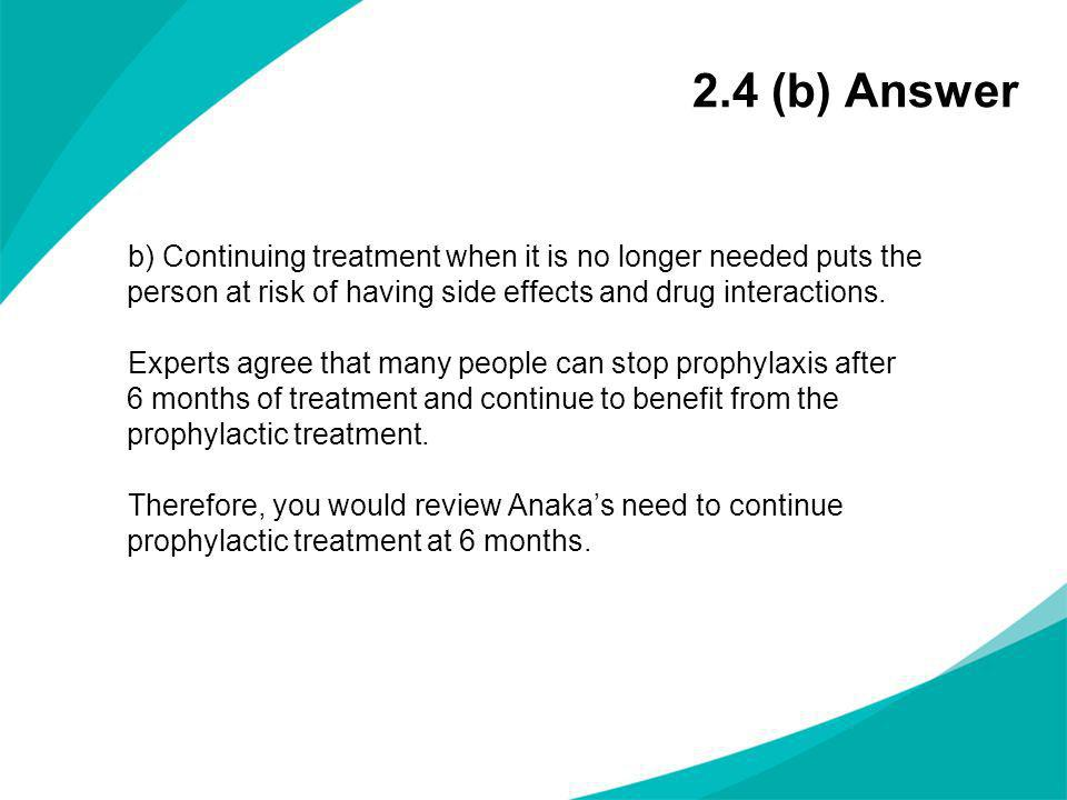 2.4 (b) Answer b) Continuing treatment when it is no longer needed puts the person at risk of having side effects and drug interactions. Experts agree