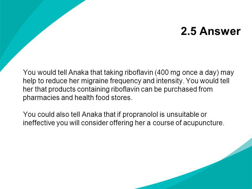 2.5 Answer You would tell Anaka that taking riboflavin (400 mg once a day) may help to reduce her migraine frequency and intensity. You would tell her