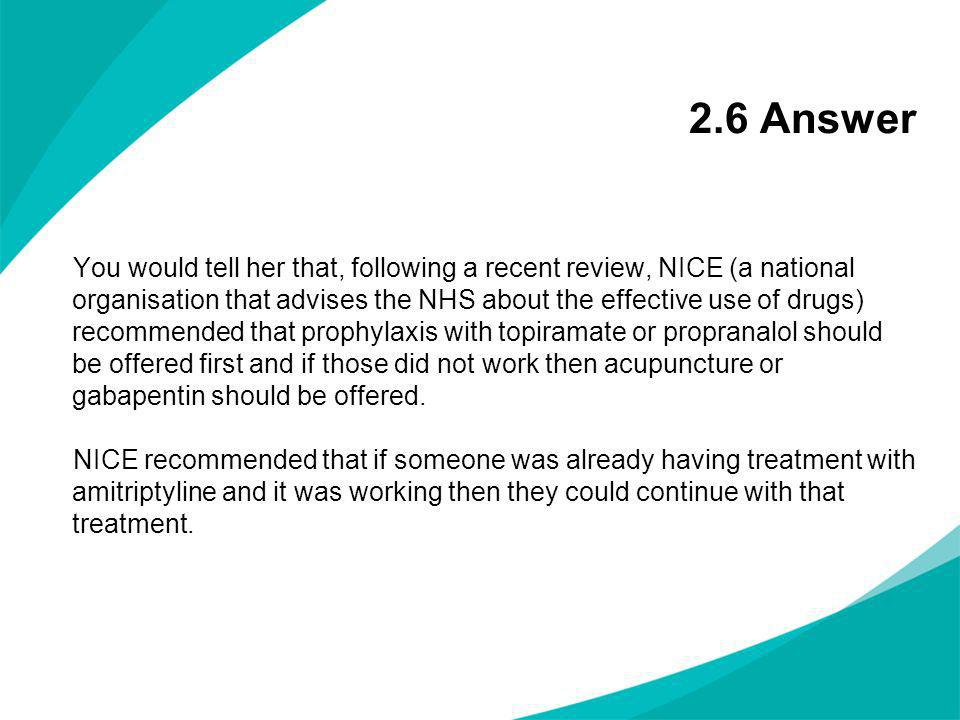 2.6 Answer You would tell her that, following a recent review, NICE (a national organisation that advises the NHS about the effective use of drugs) re