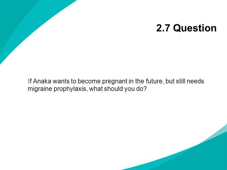 2.7 Question If Anaka wants to become pregnant in the future, but still needs migraine prophylaxis, what should you do?